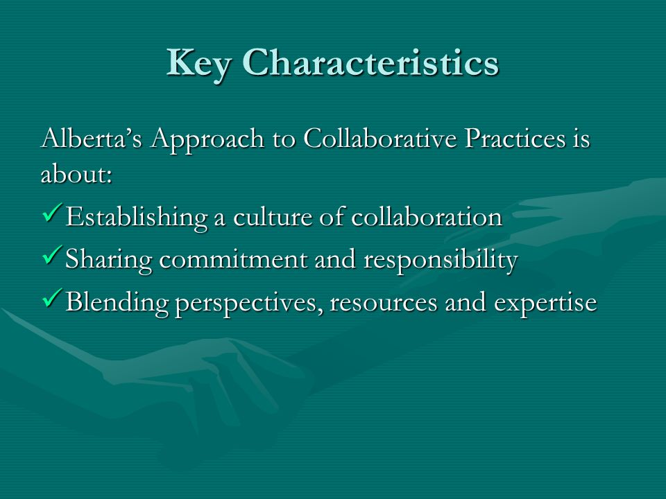 Key Characteristics Alberta's Approach to Collaborative Practices is about: Establishing a culture of collaboration.