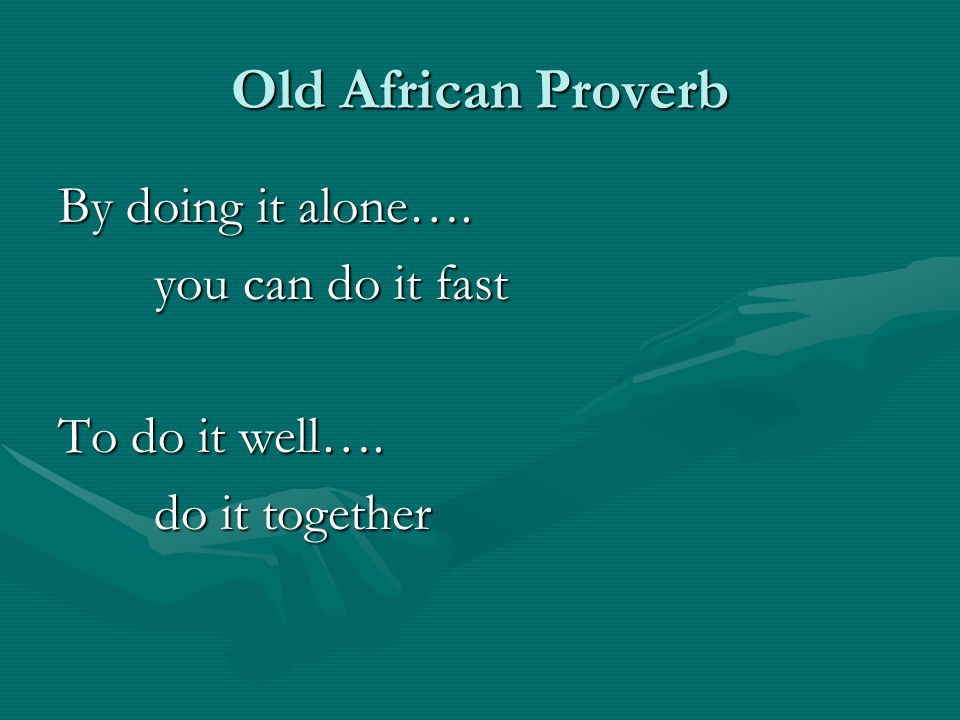 Old African Proverb By doing it alone…. you can do it fast To do it well…. do it together