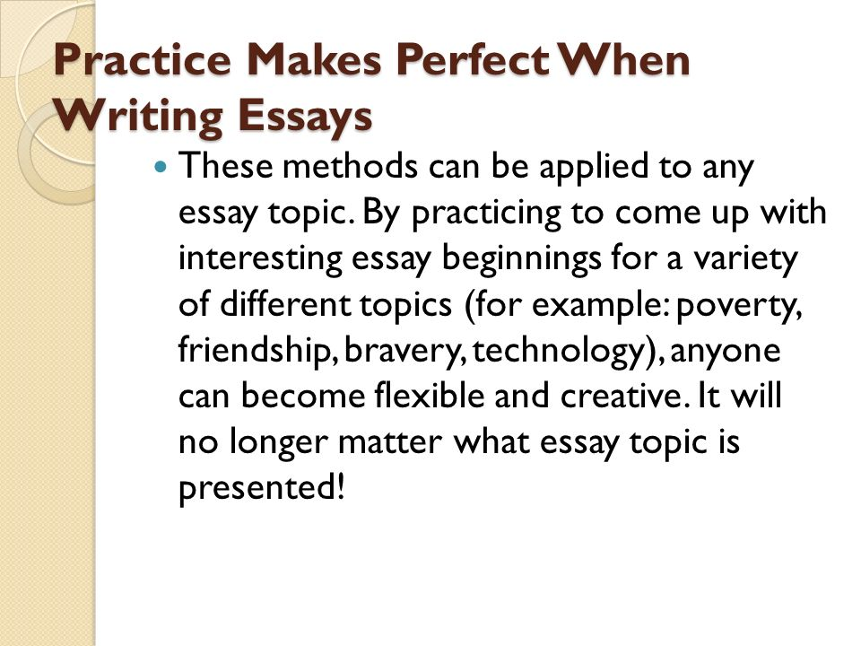 practice makes one perfect essay Practice or practise is the act of rehearsing a behavior over and over, or engaging in an activity again and again, for the purpose of improving or mastering it, as in the phrase practise makes perfect.