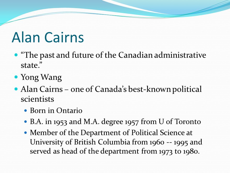 Alan Cairns The past and future of the Canadian administrative state. Yong Wang. Alan Cairns – one of Canada's best-known political scientists.