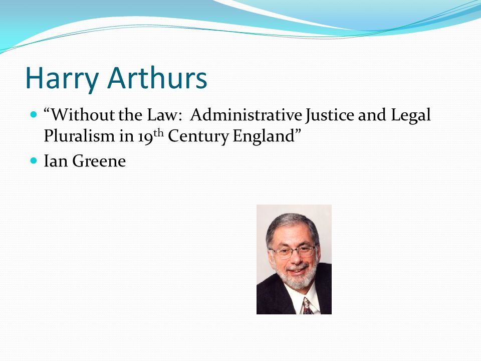 Harry Arthurs Without the Law: Administrative Justice and Legal Pluralism in 19th Century England