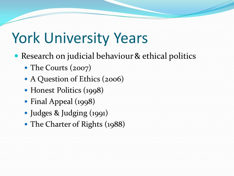 York University Years Research on judicial behaviour & ethical politics. The Courts (2007) A Question of Ethics (2006)
