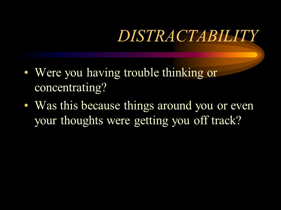 DISTRACTABILITY Were you having trouble thinking or concentrating