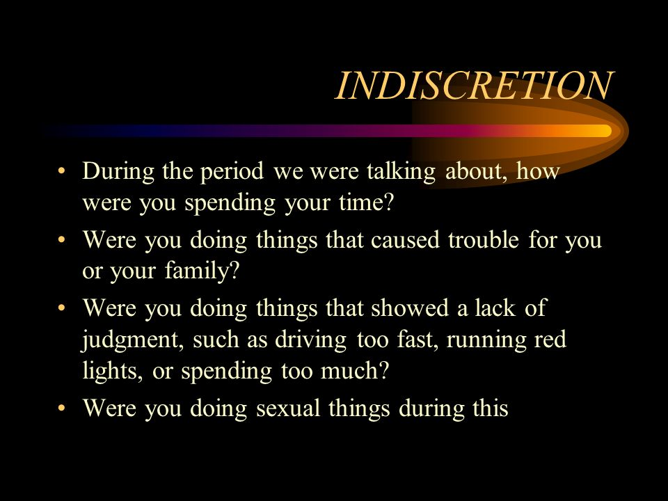 INDISCRETION During the period we were talking about, how were you spending your time