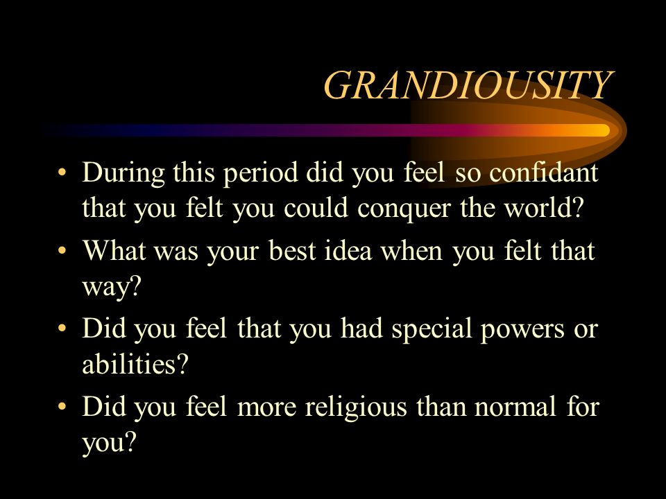 GRANDIOUSITY During this period did you feel so confidant that you felt you could conquer the world