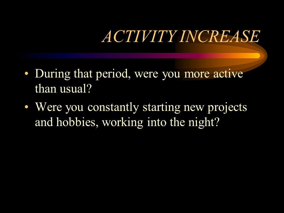 ACTIVITY INCREASE During that period, were you more active than usual