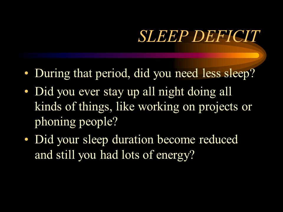 SLEEP DEFICIT During that period, did you need less sleep