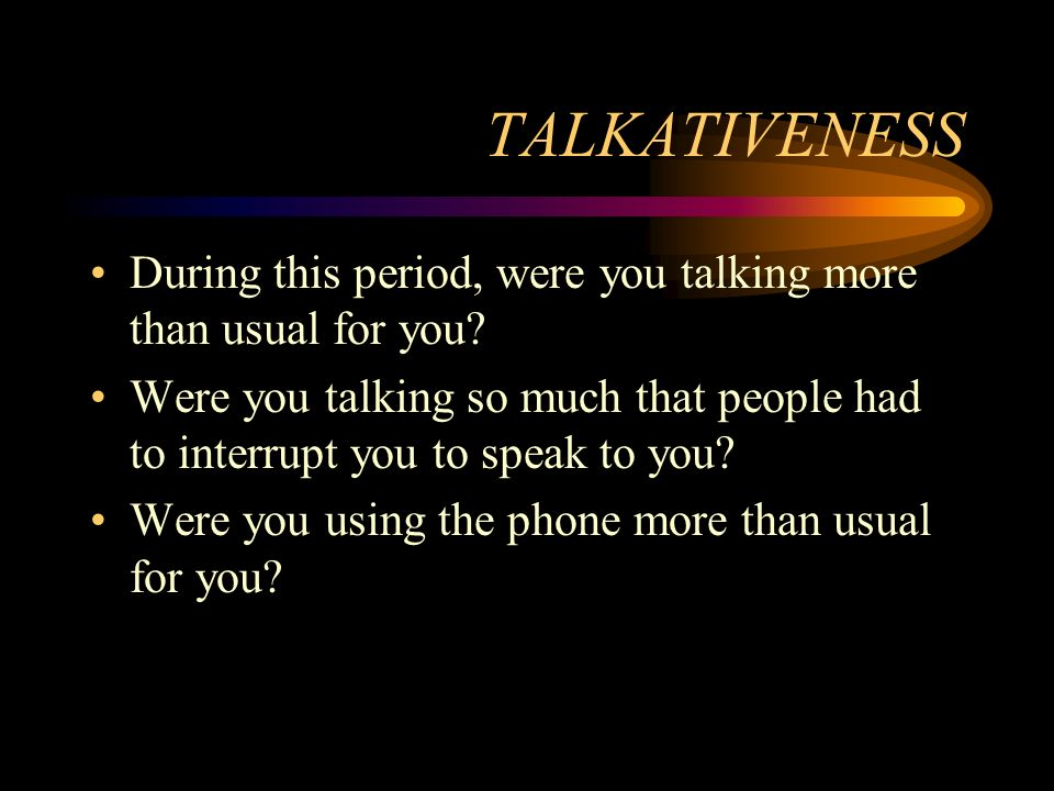 TALKATIVENESS During this period, were you talking more than usual for you