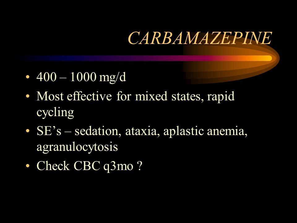 CARBAMAZEPINE 400 – 1000 mg/d. Most effective for mixed states, rapid cycling. SE's – sedation, ataxia, aplastic anemia, agranulocytosis.