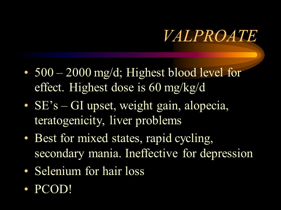VALPROATE 500 – 2000 mg/d; Highest blood level for effect. Highest dose is 60 mg/kg/d.