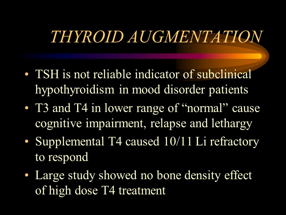 THYROID AUGMENTATION TSH is not reliable indicator of subclinical hypothyroidism in mood disorder patients.