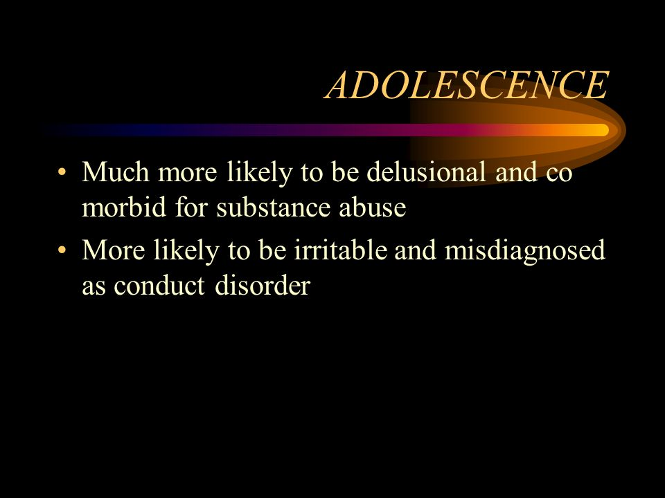 ADOLESCENCE Much more likely to be delusional and co morbid for substance abuse.