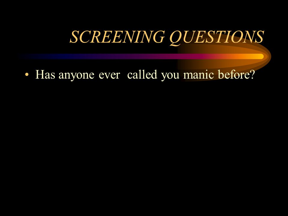 SCREENING QUESTIONS Has anyone ever called you manic before