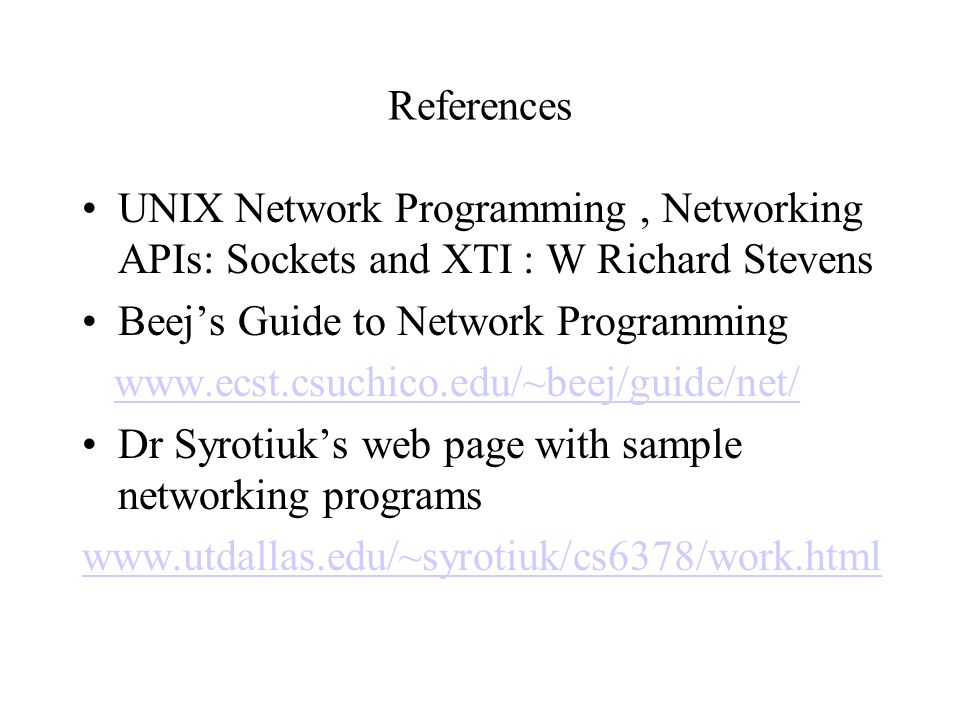 References UNIX Network Programming , Networking APIs: Sockets and XTI : W Richard Stevens. Beej's Guide to Network Programming.