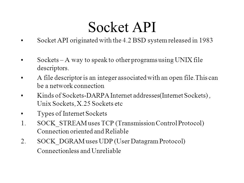 Socket API Socket API originated with the 4.2 BSD system released in Sockets – A way to speak to other programs using UNIX file descriptors.
