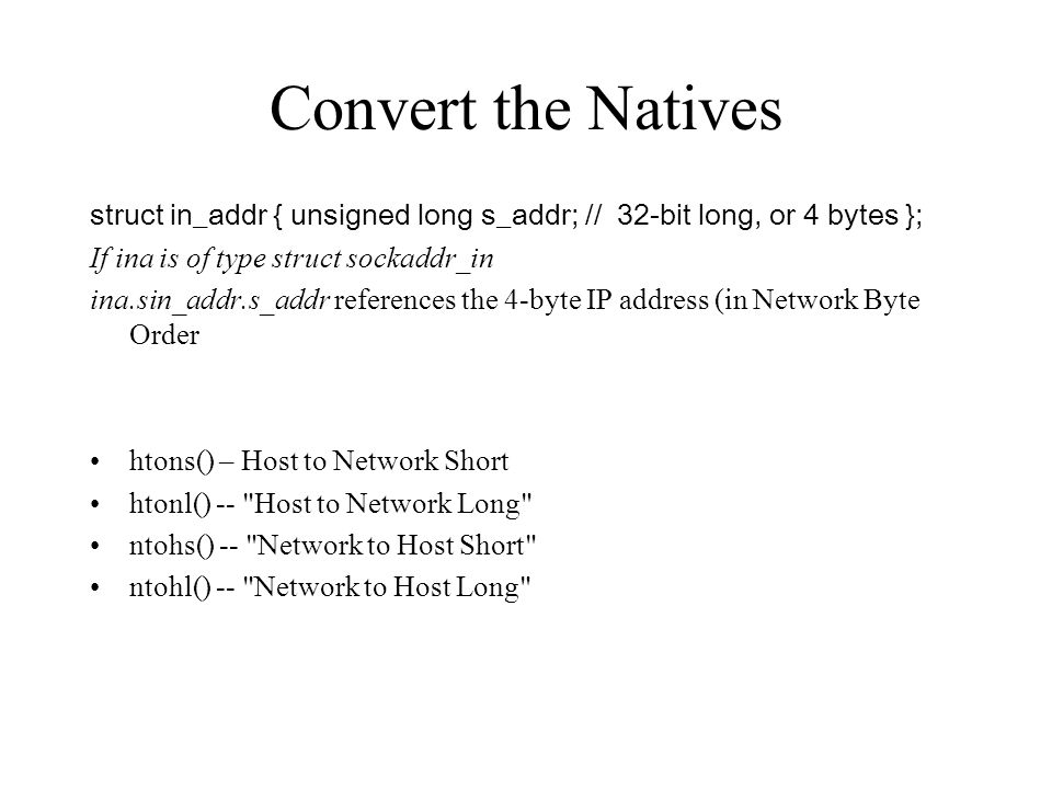 Convert the Natives struct in_addr { unsigned long s_addr; // 32-bit long, or 4 bytes }; If ina is of type struct sockaddr_in.