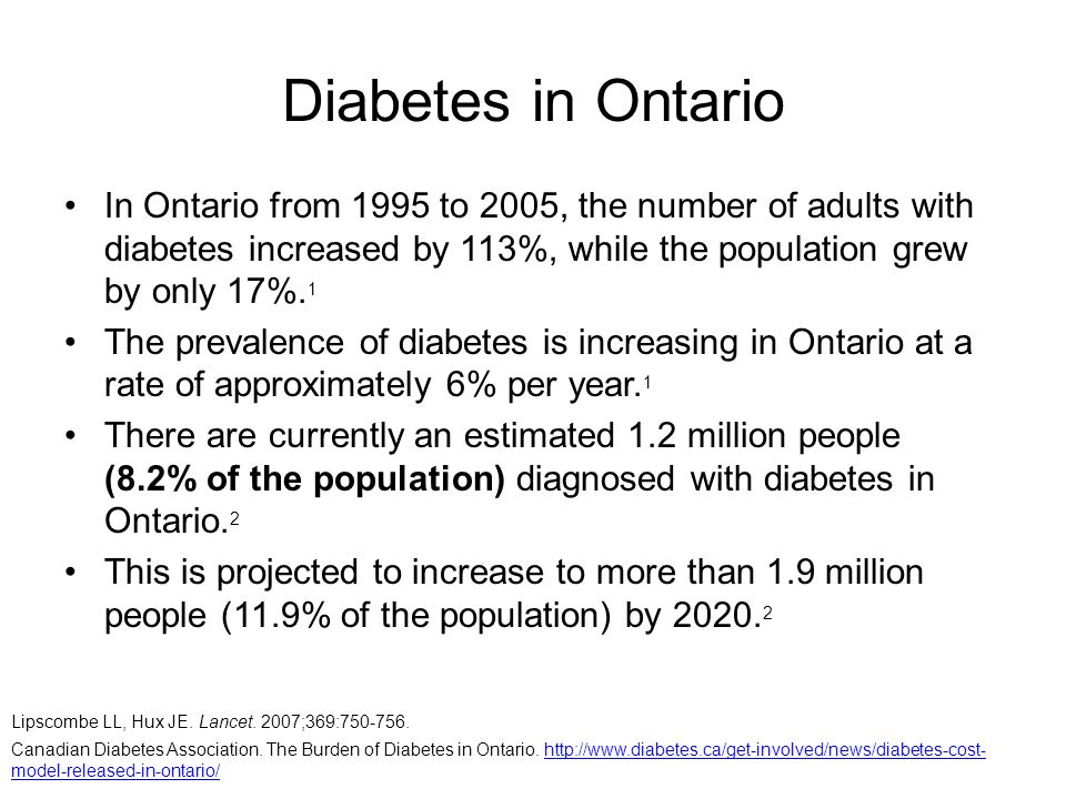 Diabetes in Ontario In Ontario from 1995 to 2005, the number of adults with diabetes increased by 113%, while the population grew by only 17%.1.