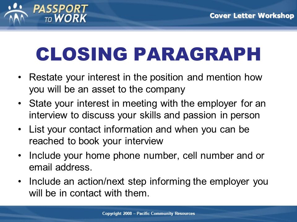 CLOSING PARAGRAPH Restate your interest in the position and mention how you will be an asset to the company.