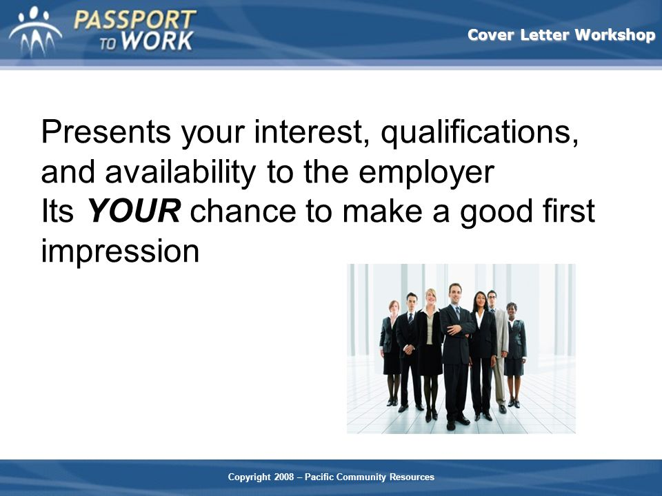 Presents your interest, qualifications, and availability to the employer Its YOUR chance to make a good first impression