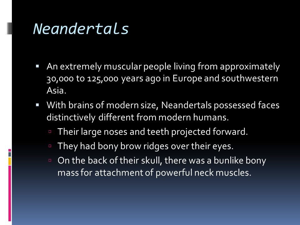 Neandertals An extremely muscular people living from approximately 30,000 to 125,000 years ago in Europe and southwestern Asia.