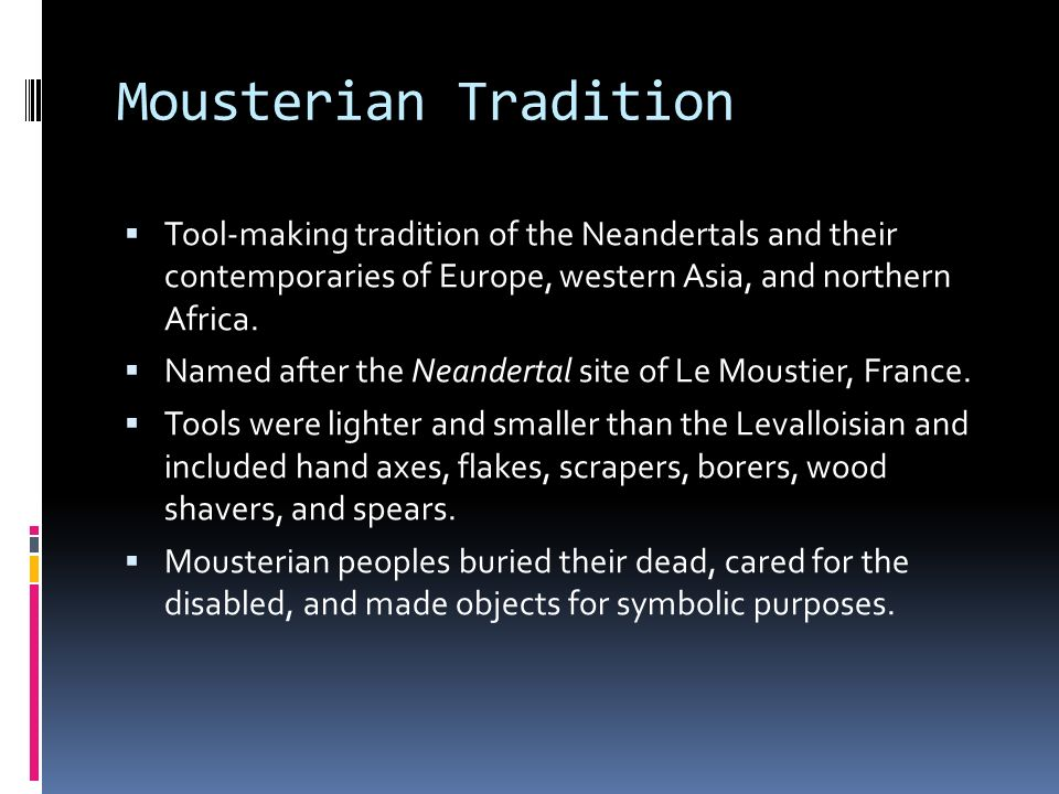 Mousterian Tradition Tool-making tradition of the Neandertals and their contemporaries of Europe, western Asia, and northern Africa.