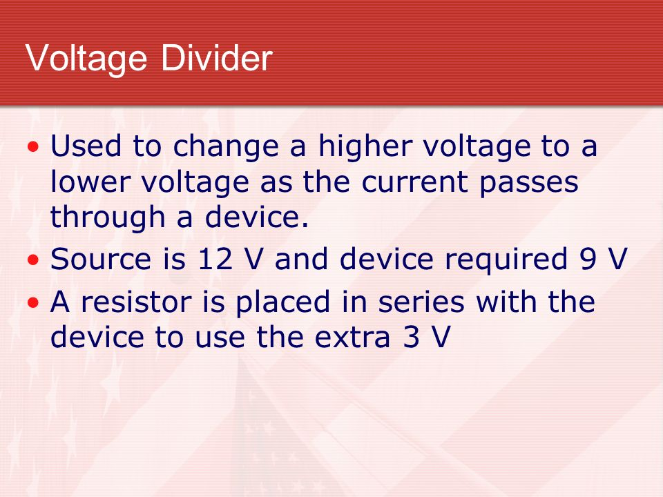 Voltage Divider Used to change a higher voltage to a lower voltage as the current passes through a device.