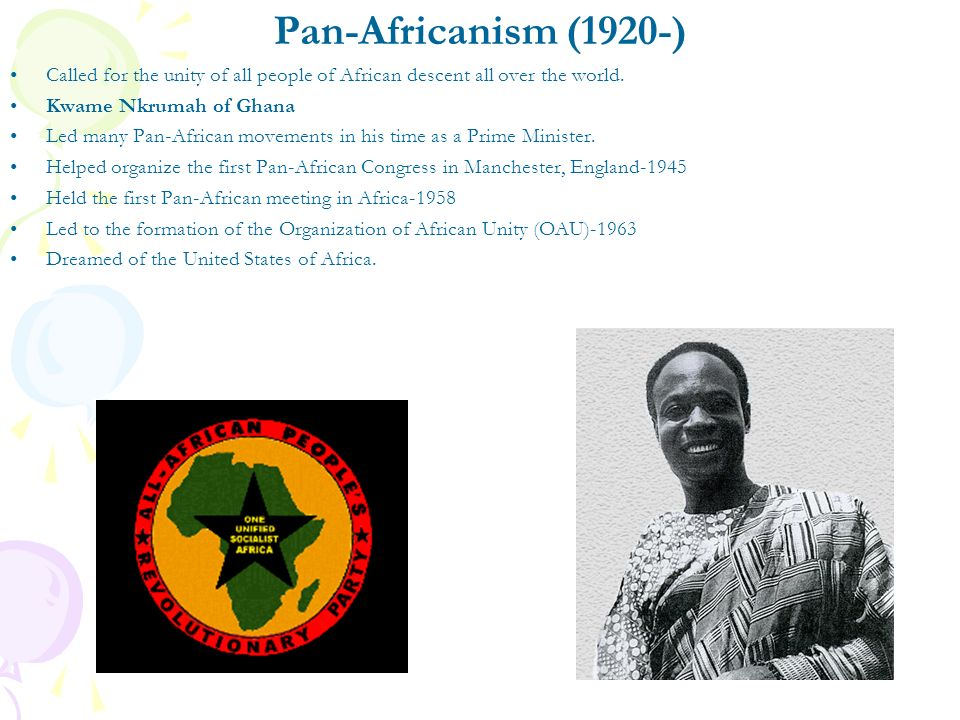 Pan-Africanism (1920-) Called for the unity of all people of African descent all over the world. Kwame Nkrumah of Ghana.