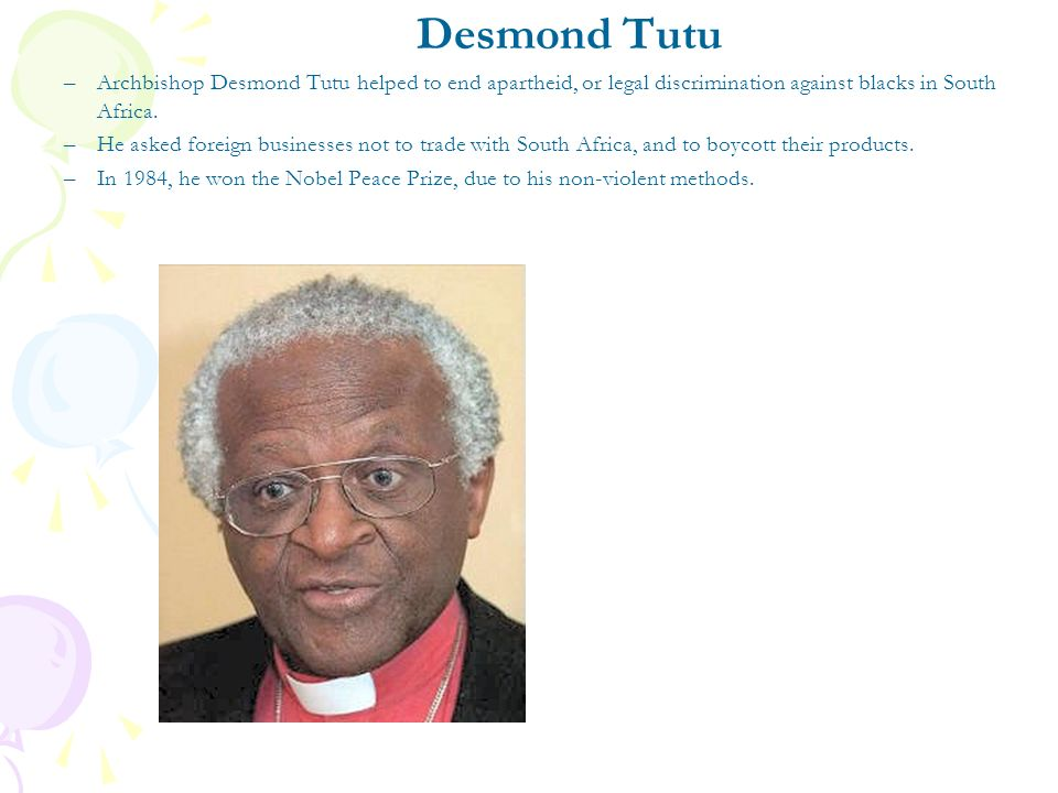 Desmond Tutu Archbishop Desmond Tutu helped to end apartheid, or legal discrimination against blacks in South Africa.