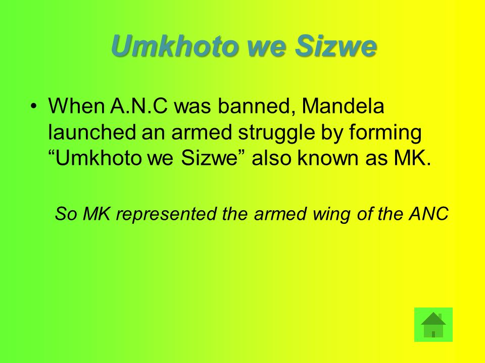 Umkhoto we Sizwe When A.N.C was banned, Mandela launched an armed struggle by forming Umkhoto we Sizwe also known as MK.