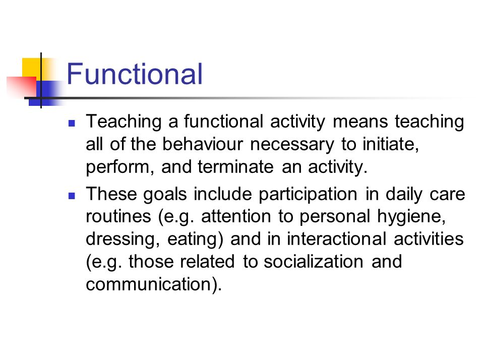 Functional Teaching a functional activity means teaching all of the behaviour necessary to initiate, perform, and terminate an activity.