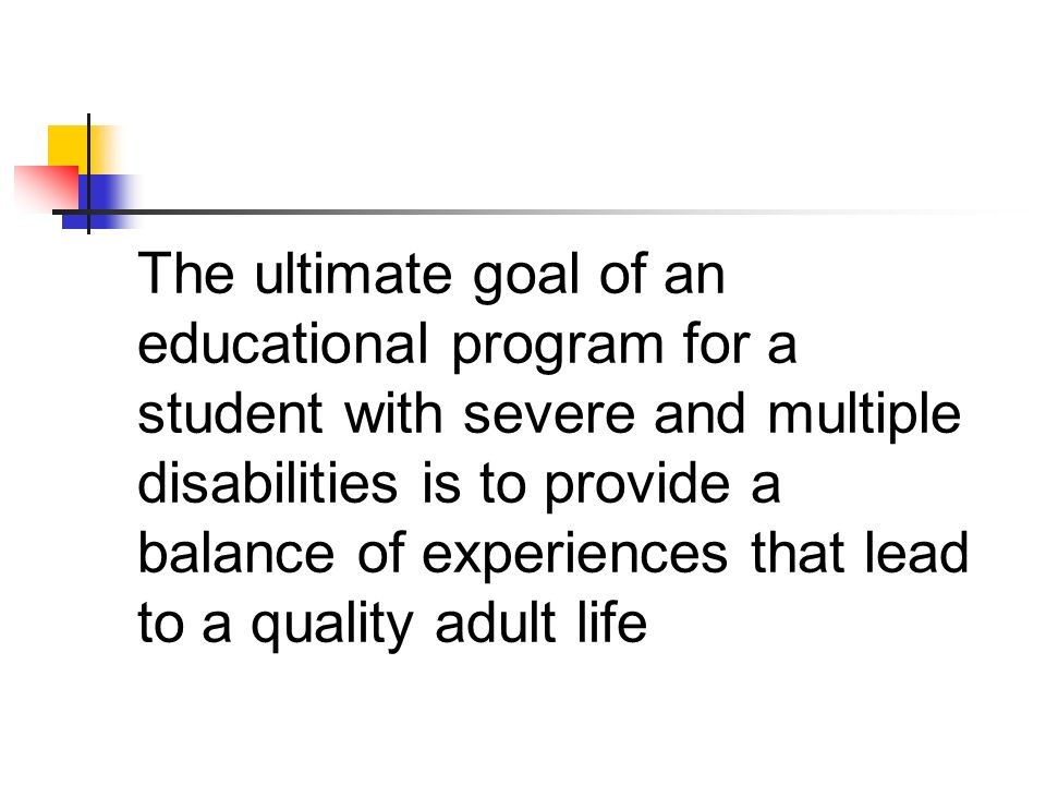 The ultimate goal of an educational program for a student with severe and multiple disabilities is to provide a balance of experiences that lead to a quality adult life