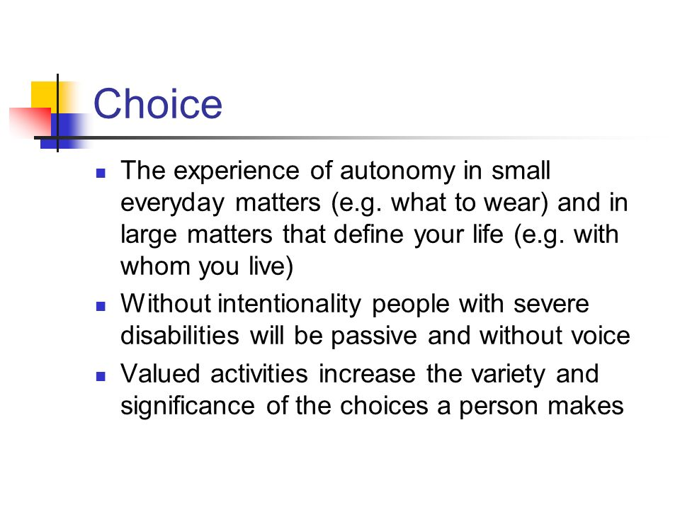Choice The experience of autonomy in small everyday matters (e.g. what to wear) and in large matters that define your life (e.g. with whom you live)