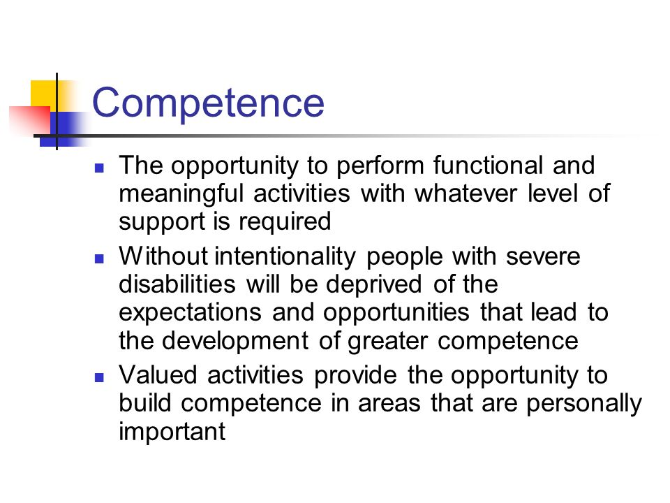 Competence The opportunity to perform functional and meaningful activities with whatever level of support is required.
