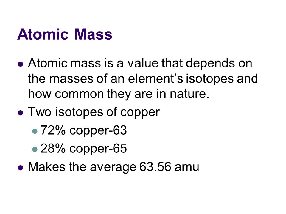 Atomic Mass Atomic mass is a value that depends on the masses of an element's isotopes and how common they are in nature.