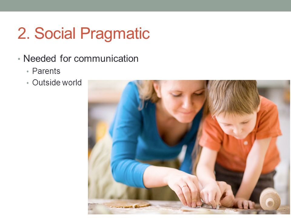 2. Social Pragmatic Needed for communication Parents Outside world