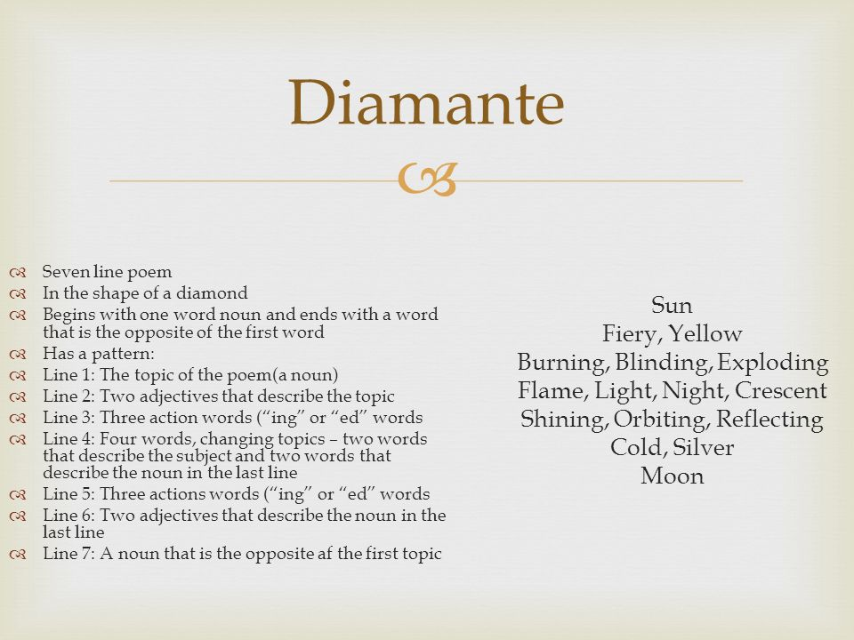 Diamante Seven line poem. In the shape of a diamond. Begins with one word noun and ends with a word that is the opposite of the first word.