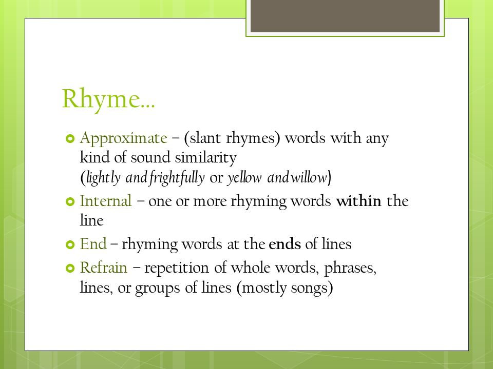 Rhyme… Approximate – (slant rhymes) words with any kind of sound similarity (lightly and frightfully or yellow and willow)