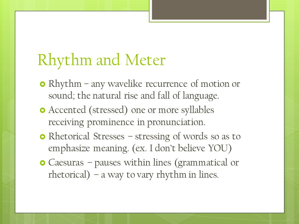 Rhythm and Meter Rhythm – any wavelike recurrence of motion or sound; the natural rise and fall of language.