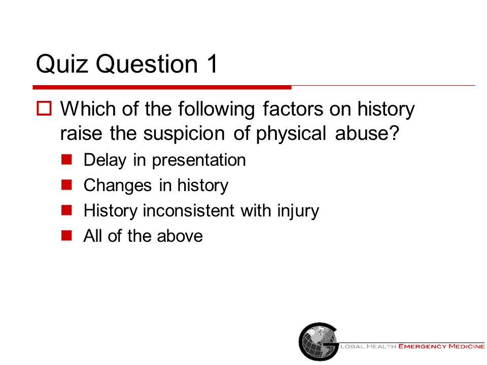 Quiz Question 1 Which of the following factors on history raise the suspicion of physical abuse Delay in presentation.