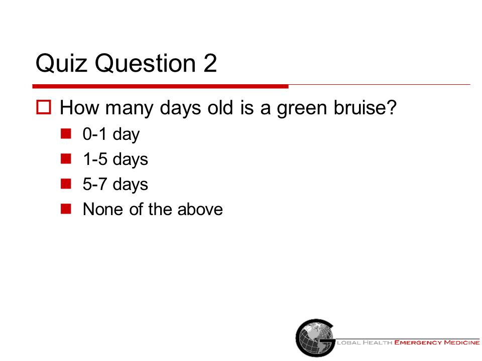 Quiz Question 2 How many days old is a green bruise 0-1 day 1-5 days