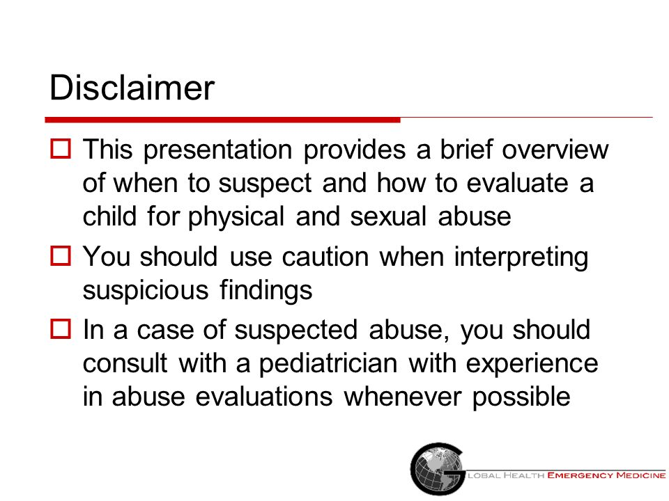 Disclaimer This presentation provides a brief overview of when to suspect and how to evaluate a child for physical and sexual abuse.