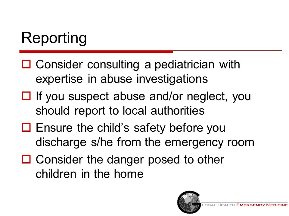 Reporting Consider consulting a pediatrician with expertise in abuse investigations.