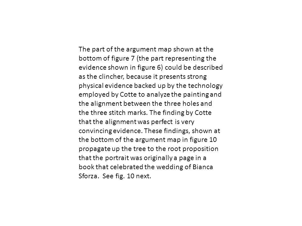 The part of the argument map shown at the bottom of figure 7 (the part representing the evidence shown in figure 6) could be described as the clincher, because it presents strong physical evidence backed up by the technology employed by Cotte to analyze the painting and the alignment between the three holes and the three stitch marks.
