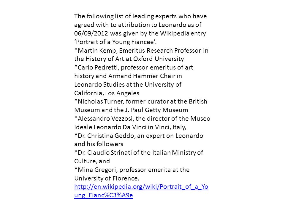 The following list of leading experts who have agreed with to attribution to Leonardo as of 06/09/2012 was given by the Wikipedia entry 'Portrait of a Young Fiancee'.