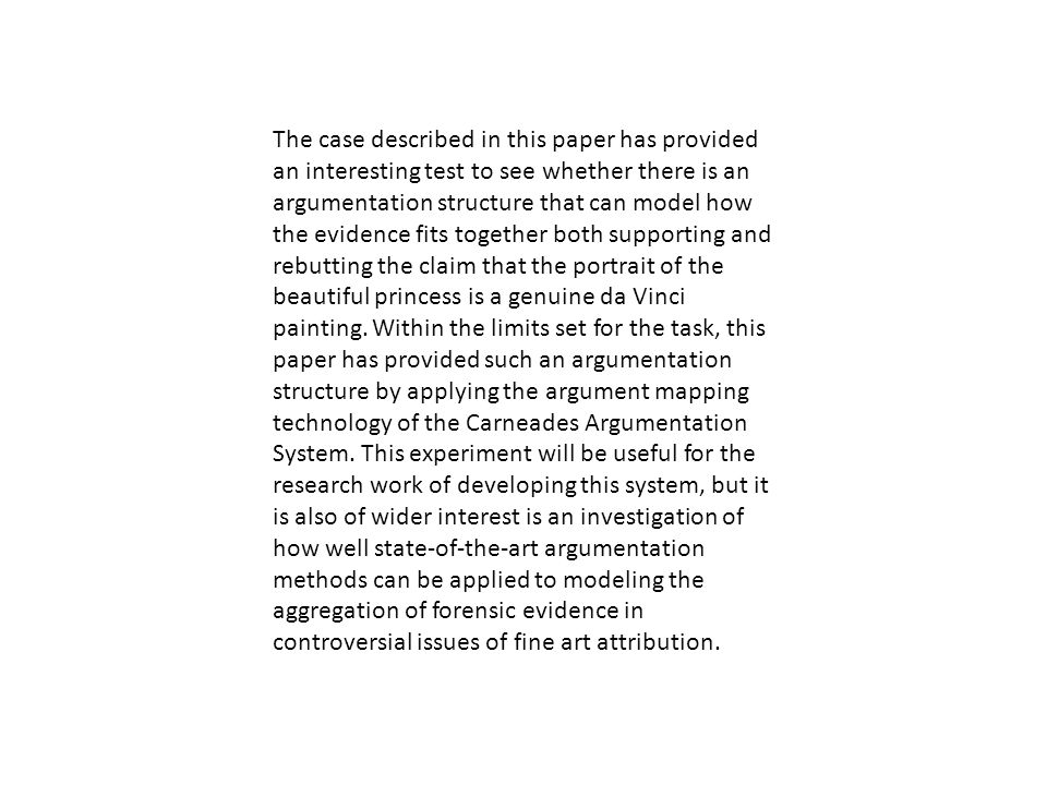 The case described in this paper has provided an interesting test to see whether there is an argumentation structure that can model how the evidence fits together both supporting and rebutting the claim that the portrait of the beautiful princess is a genuine da Vinci painting.