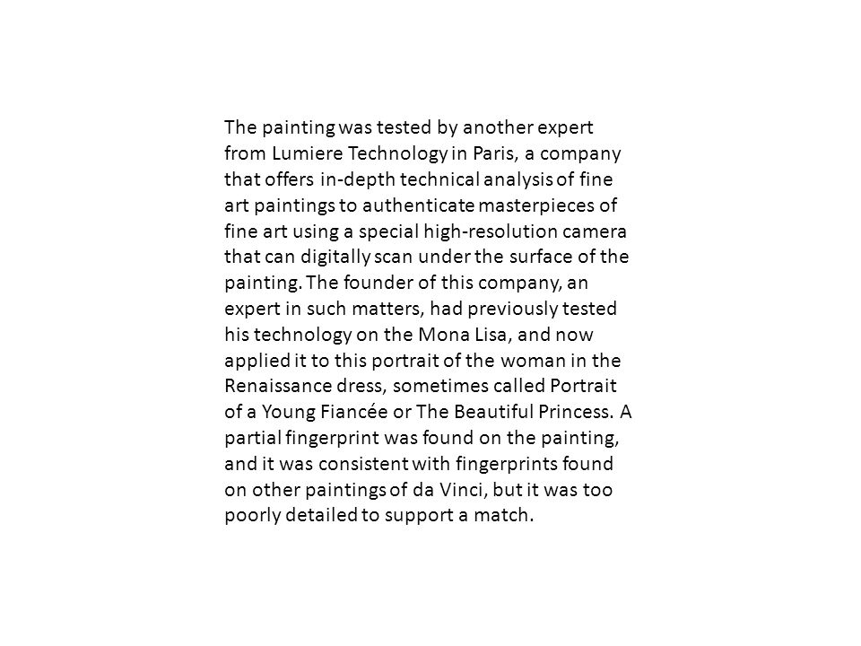 The painting was tested by another expert from Lumiere Technology in Paris, a company that offers in-depth technical analysis of fine art paintings to authenticate masterpieces of fine art using a special high-resolution camera that can digitally scan under the surface of the painting.