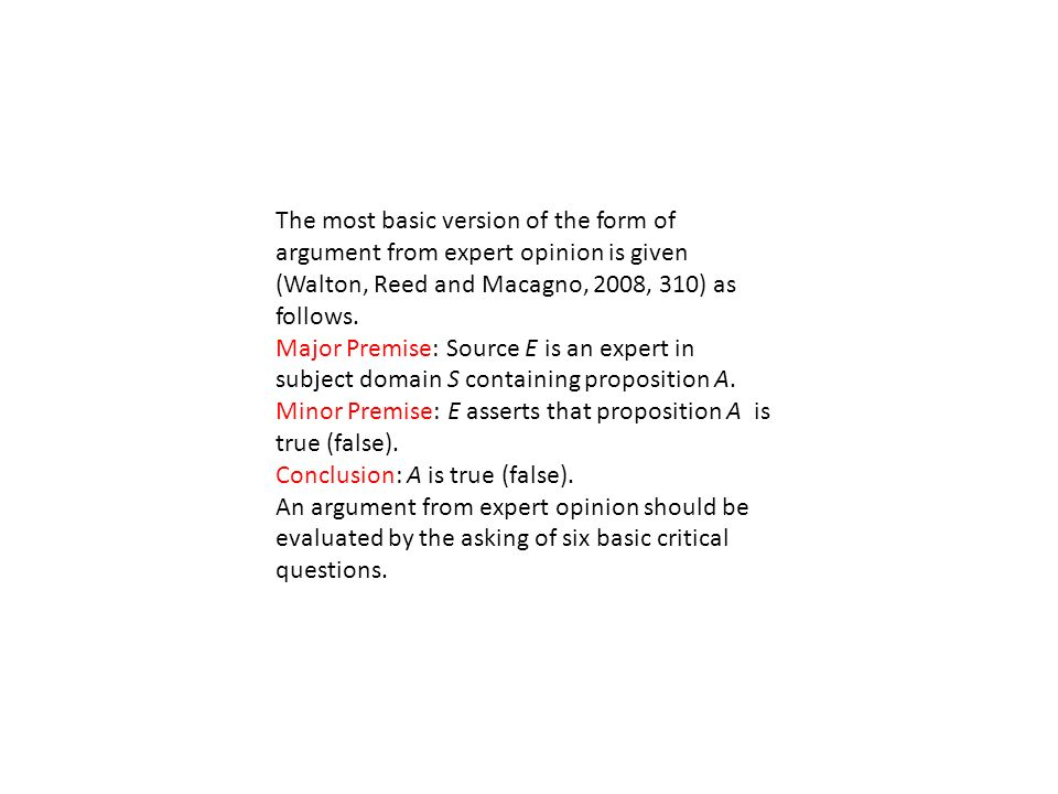 The most basic version of the form of argument from expert opinion is given (Walton, Reed and Macagno, 2008, 310) as follows.