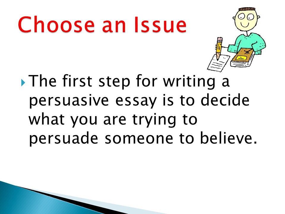 writing a persuasive essay ppt  2 choose an issue the first step for writing a persuasive essay is to decide what you are trying to persuade someone to believe