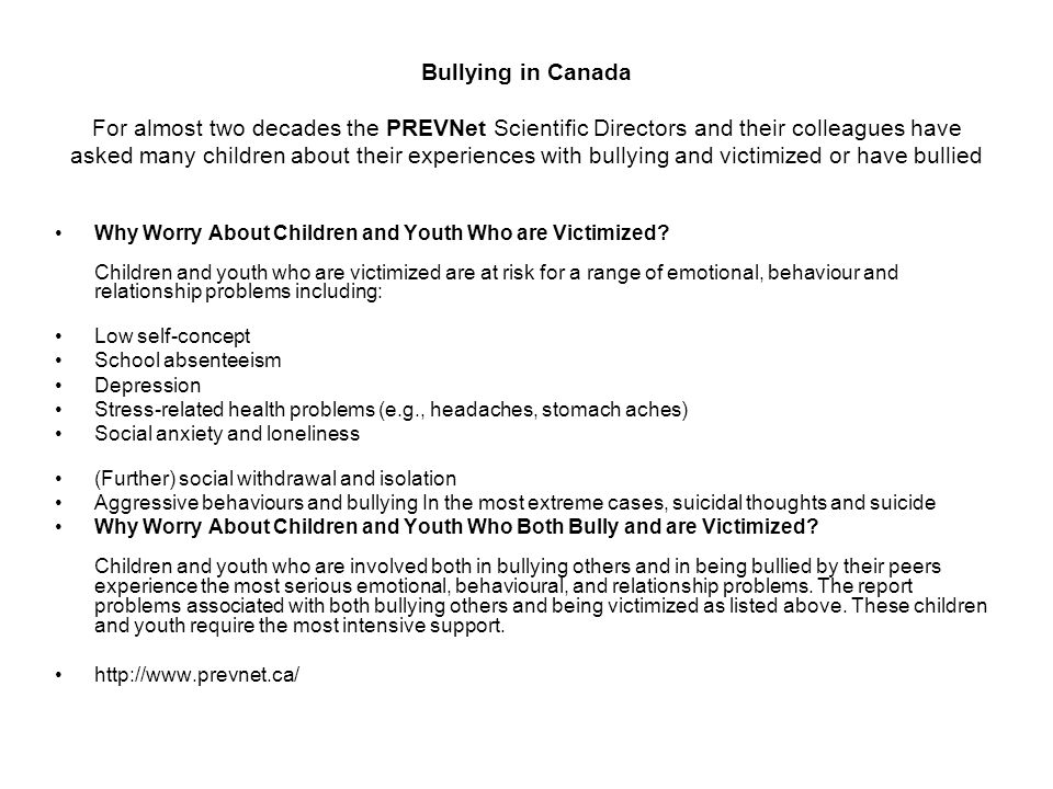 Bullying in Canada For almost two decades the PREVNet Scientific Directors and their colleagues have asked many children about their experiences with bullying and victimized or have bullied