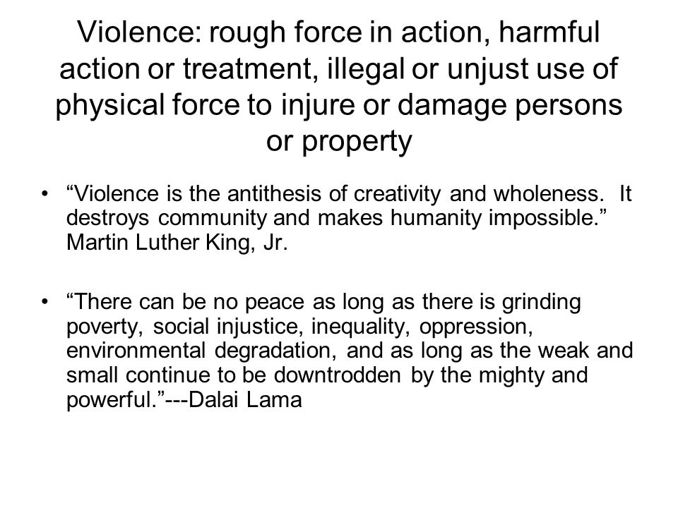 Violence: rough force in action, harmful action or treatment, illegal or unjust use of physical force to injure or damage persons or property